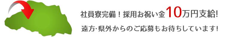 社員寮完備!採用お祝い金10万円支給!遠方・県外からのご応募もお待ちしています!