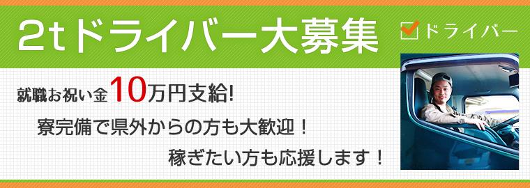 2tドライバー大募集!就職お祝い金10万円支給!両完備で県外からの方も大歓迎!稼ぎたい方も応援します!